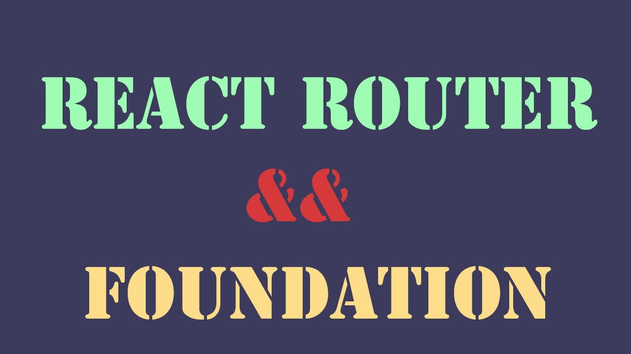 ReactJS  React Router  & Foundation